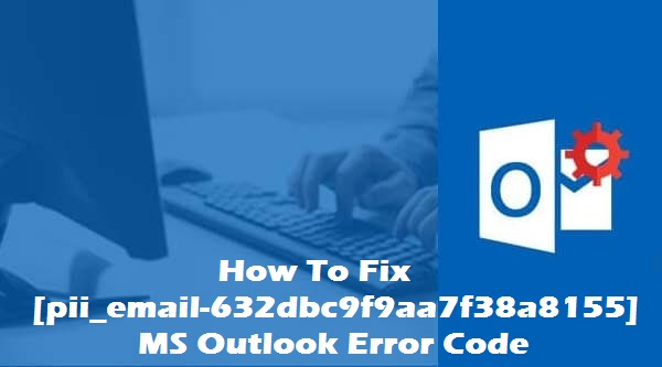 Solve [pii_email-632dbc9f9aa7f38a8155] ms outlook error code