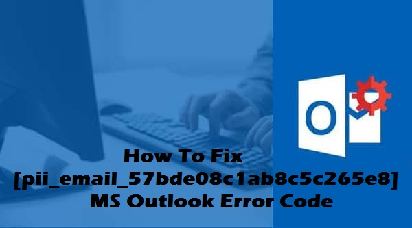 How to solve [pii_email_57bde08c1ab8c5c265e8] outlook error code