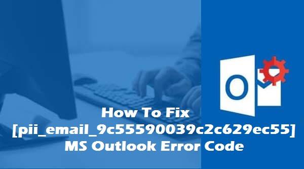 How to fix [pii_email_9c55590039c2c629ec55] outlook error code