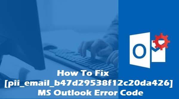 How To Fix [pii_email_b47d29538f12c20da426] MS Outlook Error Code