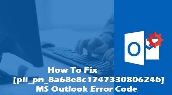 How to fix [pii_pn_8a68e8c174733080624b] outlook error code